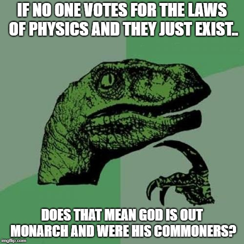 Philosoraptor Meme | IF NO ONE VOTES FOR THE LAWS OF PHYSICS AND THEY JUST EXIST.. DOES THAT MEAN GOD IS OUT MONARCH AND WERE HIS COMMONERS? | image tagged in memes,philosoraptor | made w/ Imgflip meme maker