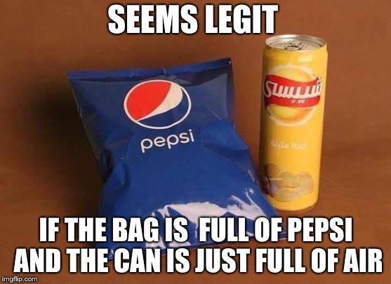 Seems legit | SEEMS LEGIT IF THE BAG IS  FULL OF PEPSI AND THE CAN IS JUST FULL OF AIR | image tagged in air,pepsi,chips | made w/ Imgflip meme maker