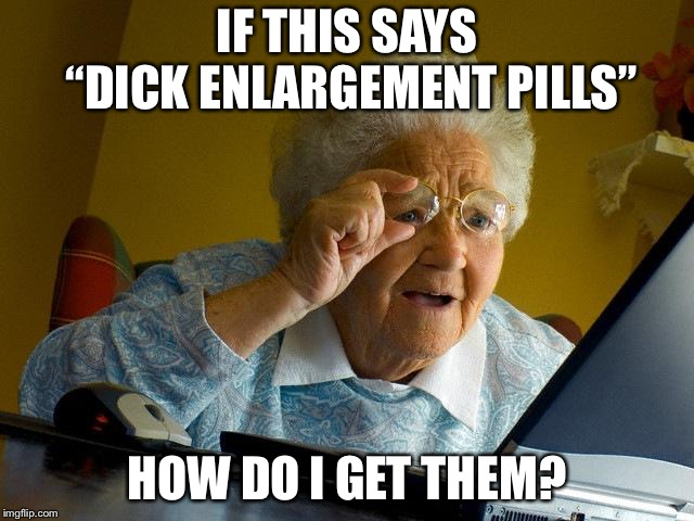 "Grandma Finds The Internet Meme | IF THIS SAYS ""DICK ENLARGEMENT PILLS"" HOW DO I GET THEM? 