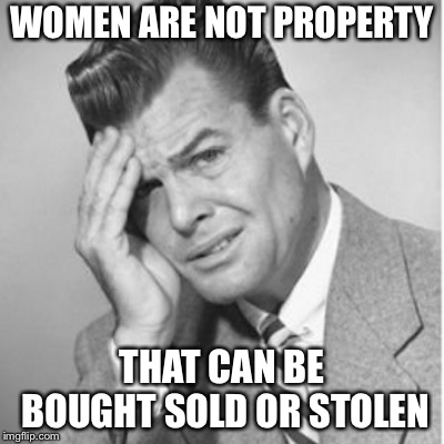 WOMEN ARE NOT PROPERTY THAT CAN BE BOUGHT SOLD OR STOLEN | made w/ Imgflip meme maker