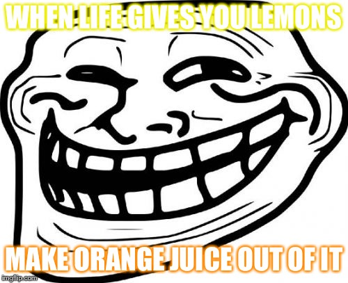 Troll Face | WHEN LIFE GIVES YOU LEMONS MAKE ORANGE JUICE OUT OF IT | image tagged in memes,troll face | made w/ Imgflip meme maker