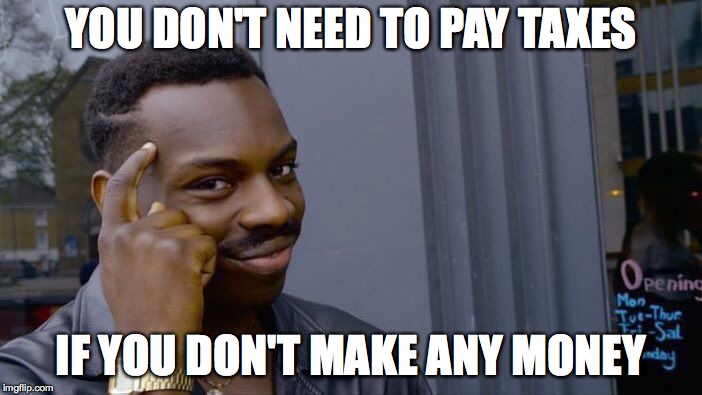 Roll Safe Think About It Meme | YOU DON'T NEED TO PAY TAXES IF YOU DON'T MAKE ANY MONEY | image tagged in memes,roll safe think about it | made w/ Imgflip meme maker