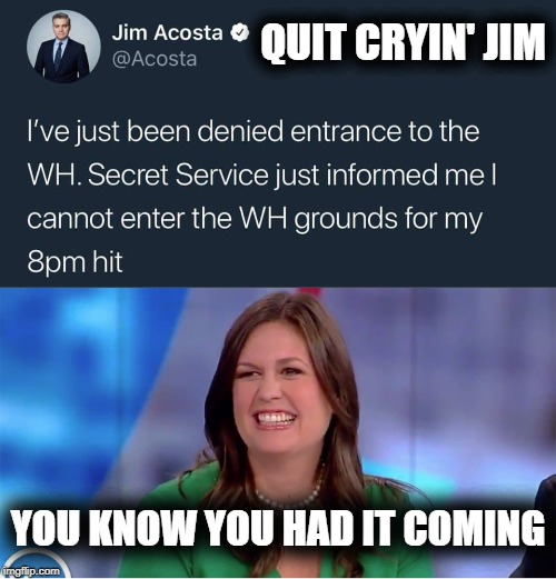 CRYING JIMBERLY | QUIT CRYIN' JIM YOU KNOW YOU HAD IT COMING | image tagged in jim acosta,sarah huckabee sanders,donald trump,white house,cnn fake news | made w/ Imgflip meme maker