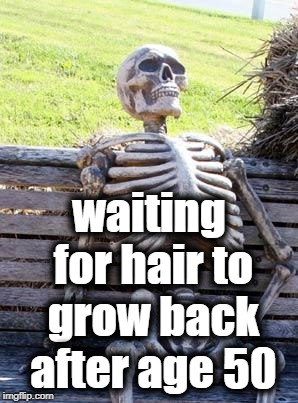 Waiting Skeleton Meme | waiting for hair to grow back after age 50 | image tagged in memes,waiting skeleton | made w/ Imgflip meme maker