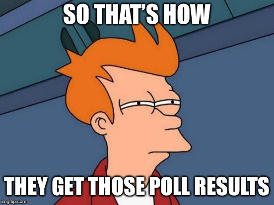 Futurama Fry Meme | SO THAT'S HOW THEY GET THOSE POLL RESULTS | image tagged in memes,futurama fry | made w/ Imgflip meme maker