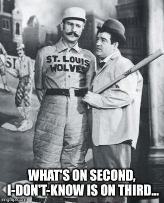 abbott costello | WHAT'S ON SECOND, I-DON'T-KNOW IS ON THIRD... | image tagged in abbott costello | made w/ Imgflip meme maker