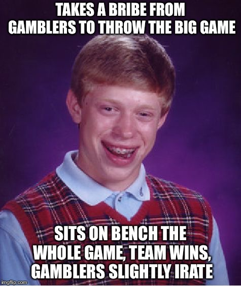 Gamblers Irate | TAKES A BRIBE FROM GAMBLERS TO THROW THE BIG GAME SITS ON BENCH THE WHOLE GAME, TEAM WINS, GAMBLERS SLIGHTLY IRATE | image tagged in memes,bad luck brian | made w/ Imgflip meme maker