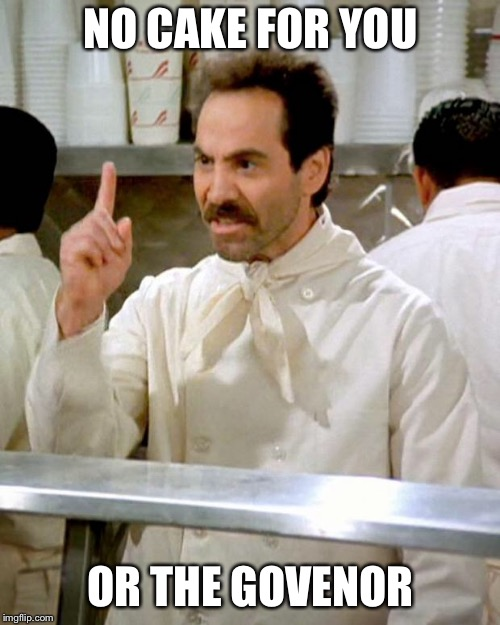 soup nazi | NO CAKE FOR YOU OR THE GOVERNOR | image tagged in soup nazi | made w/ Imgflip meme maker