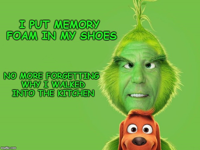 memory foam | I PUT MEMORY FOAM IN MY SHOES NO MORE FORGETTING WHY I WALKED INTO THE KITCHEN | image tagged in kewlew,grinch,memory foam | made w/ Imgflip meme maker