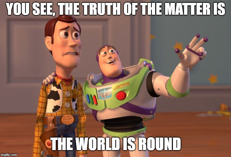 Dear Flat Earthers | YOU SEE, THE TRUTH OF THE MATTER IS THE WORLD IS ROUND | image tagged in memes,flat earth,truth,x x everywhere | made w/ Imgflip meme maker