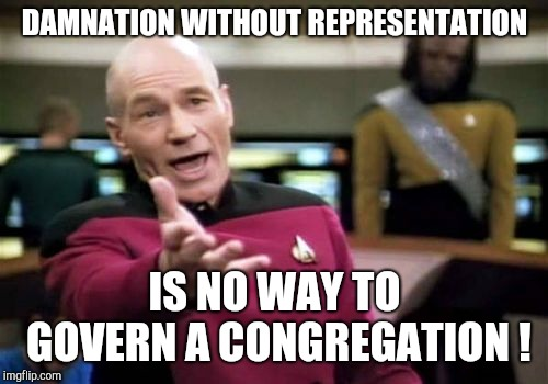 Picard Wtf Meme | DAMNATION WITHOUT REPRESENTATION IS NO WAY TO GOVERN A CONGREGATION ! | image tagged in memes,picard wtf | made w/ Imgflip meme maker