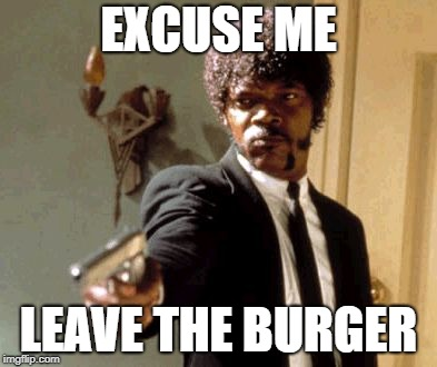 Say That Again I Dare You Meme | EXCUSE ME LEAVE THE BURGER | image tagged in memes,say that again i dare you | made w/ Imgflip meme maker