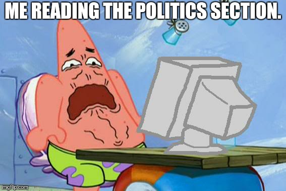 Patrick Star Internet Disgust | ME READING THE POLITICS SECTION. | image tagged in patrick star internet disgust | made w/ Imgflip meme maker