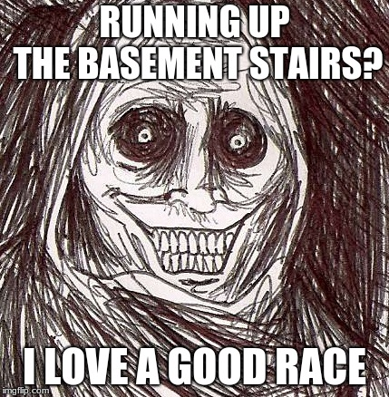 Unwanted House Guest Meme |  RUNNING UP THE BASEMENT STAIRS? I LOVE A GOOD RACE | image tagged in memes,unwanted house guest | made w/ Imgflip meme maker