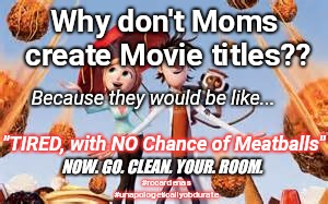 "Tired, With NO Chance of Meatballs | Why don't Moms create Movie titles?? Because they would be like... ""TIRED, with NO Chance of Meatballs"" #rccardenas #unapologeticallyobdurat 