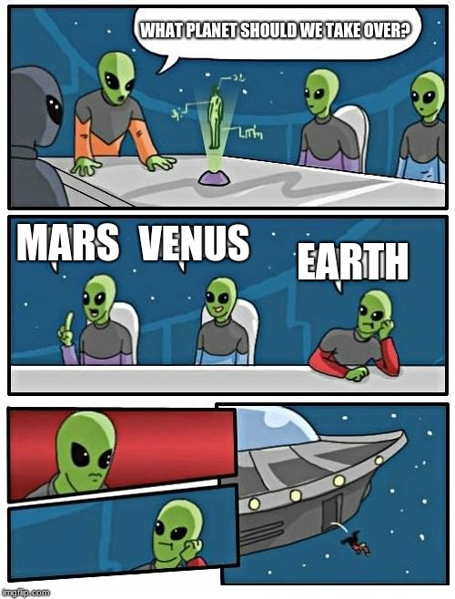 Alien Meeting Suggestion | WHAT PLANET SHOULD WE TAKE OVER? MARS VENUS EARTH | image tagged in memes,alien meeting suggestion | made w/ Imgflip meme maker