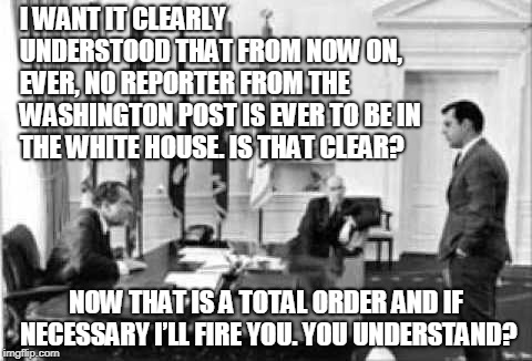 Richard Nixon bans all Washington Post reporters from the White House | I WANT IT CLEARLY UNDERSTOOD THAT FROM NOW ON, EVER, NO REPORTER FROM THE WASHINGTON POST IS EVER TO BE IN THE WHITE HOUSE. IS THAT CLEAR? N | image tagged in nixon,richard nixon,white house,washington post | made w/ Imgflip meme maker