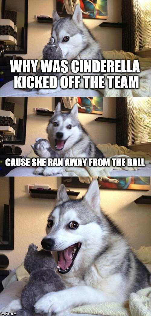 I was never good at basketball | WHY WAS CINDERELLA KICKED OFF THE TEAM CAUSE SHE RAN AWAY FROM THE BALL | image tagged in memes,bad pun dog,cinderella,basketball | made w/ Imgflip meme maker