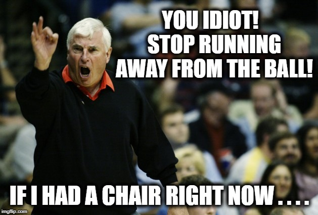 YOU IDIOT!  STOP RUNNING AWAY FROM THE BALL! IF I HAD A CHAIR RIGHT NOW . . . . | made w/ Imgflip meme maker