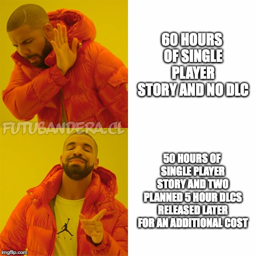 Drake Hotline Bling Meme | 60 HOURS OF SINGLE PLAYER STORY AND NO DLC 50 HOURS OF SINGLE PLAYER STORY AND TWO PLANNED 5 HOUR DLCS RELEASED LATER FOR AN ADDITIONAL COST | image tagged in drake,gaming | made w/ Imgflip meme maker