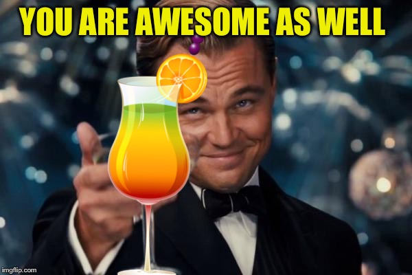 Leonardo Dicaprio Cheers Meme | YOU ARE AWESOME AS WELL | image tagged in memes,leonardo dicaprio cheers | made w/ Imgflip meme maker