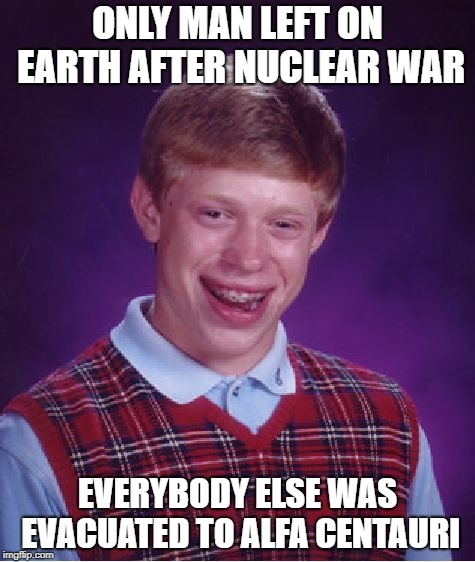 Bad Luck Brian Meme | ONLY MAN LEFT ON EARTH AFTER NUCLEAR WAR EVERYBODY ELSE WAS EVACUATED TO ALFA CENTAURI | image tagged in memes,bad luck brian | made w/ Imgflip meme maker