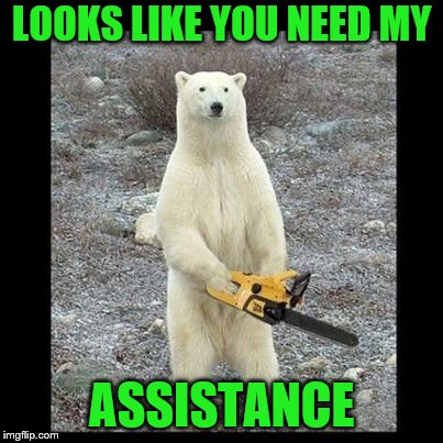 Chainsaw Bear Meme | LOOKS LIKE YOU NEED MY ASSISTANCE | image tagged in memes,chainsaw bear | made w/ Imgflip meme maker