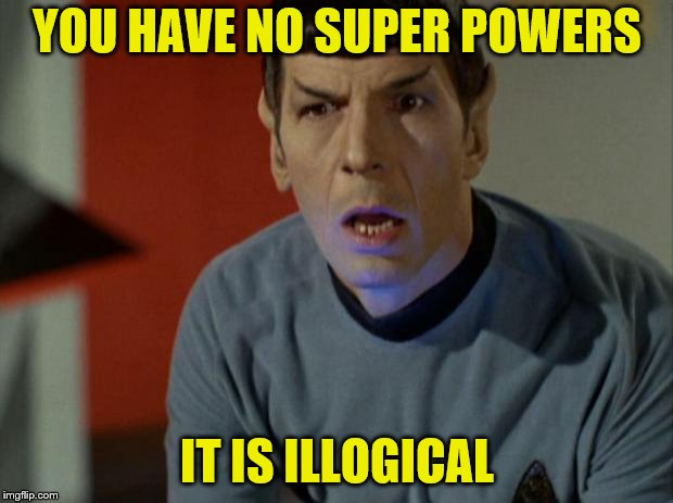 Shocked Spock  | YOU HAVE NO SUPER POWERS IT IS ILLOGICAL | image tagged in shocked spock | made w/ Imgflip meme maker