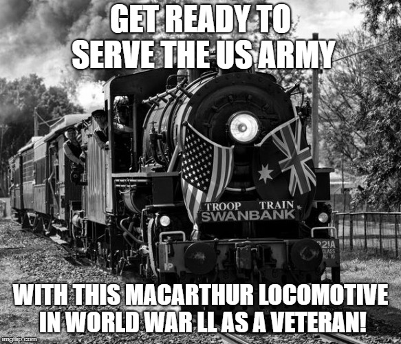 Get ready to serve the US army with this MacArthur locomotive in World War ll as a veteran! | GET READY TO SERVE THE US ARMY WITH THIS MACARTHUR LOCOMOTIVE IN WORLD WAR LL AS A VETERAN! | image tagged in train,world war 2,world war ii,us army,veterans | made w/ Imgflip meme maker
