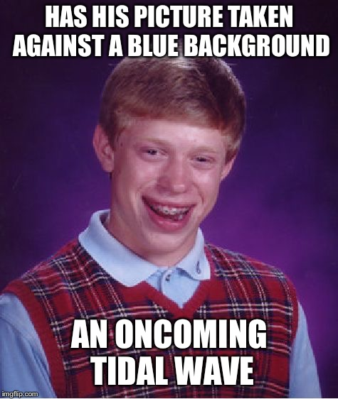Bad Luck Brian Meme | HAS HIS PICTURE TAKEN AGAINST A BLUE BACKGROUND AN ONCOMING TIDAL WAVE | image tagged in memes,bad luck brian | made w/ Imgflip meme maker