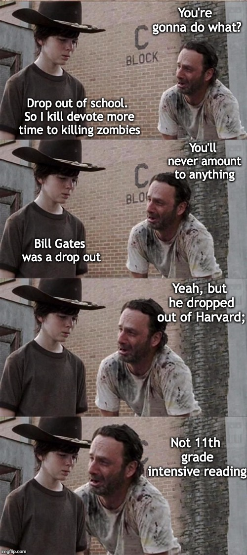 A VOCATION FOR WHICH YOU'LL NEVER NEED A DEGREE | You're gonna do what? Drop out of school. So I kill devote more time to killing zombies Bill Gates was a drop out Yeah, but he dropped out o | image tagged in zombies,the walking dead,dropout conservative | made w/ Imgflip meme maker