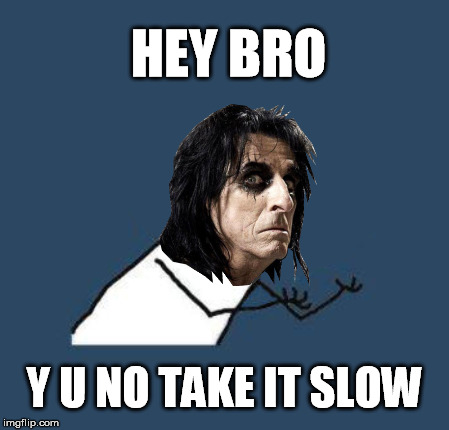 Hey Stoopid, y u no smart? | HEY BRO Y U NO TAKE IT SLOW | image tagged in y u no,y u november,alice cooper | made w/ Imgflip meme maker