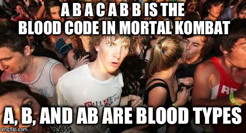Sudden Clarity Clarence Meme | A B A C A B B IS THE BLOOD CODE IN MORTAL KOMBAT A, B, AND AB ARE BLOOD TYPES | image tagged in memes,sudden clarity clarence | made w/ Imgflip meme maker