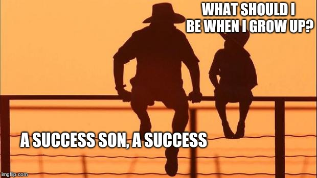 Cowboy wisdom, what will I be when I grow up? | WHAT SHOULD I BE WHEN I GROW UP? A SUCCESS SON, A SUCCESS | image tagged in cowboy father and son,cowboy wisdom,success kid | made w/ Imgflip meme maker