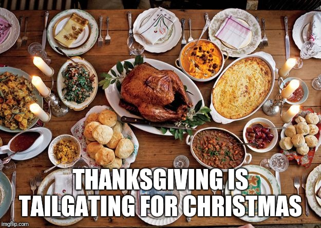 THANKSGIVING IS TAILGATING FOR CHRISTMAS | image tagged in feast | made w/ Imgflip meme maker