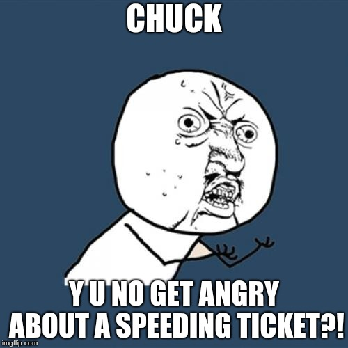 Y U November! a socrates and punman1 event. (Angry birds edition) | CHUCK Y U NO GET ANGRY ABOUT A SPEEDING TICKET?! | image tagged in memes,y u no,y u november,angry bird,chuck | made w/ Imgflip meme maker
