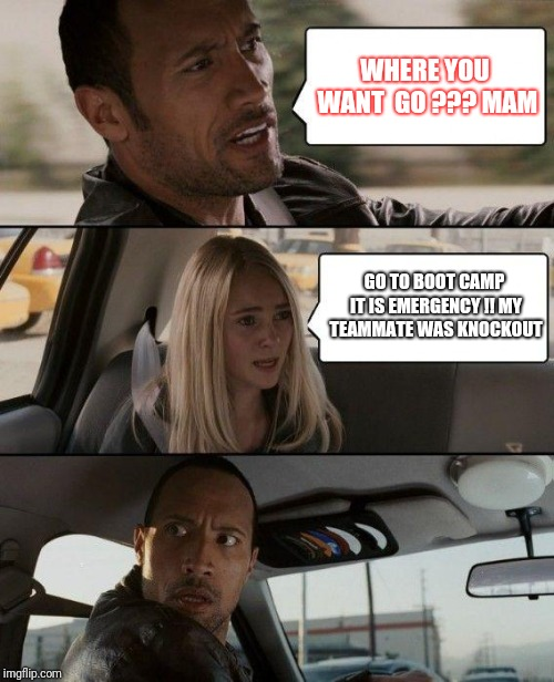 The Rock Driving Meme | WHERE YOU WANT  GO ??? MAM GO TO BOOT CAMP IT IS EMERGENCY !! MY TEAMMATE WAS KNOCKOUT | image tagged in memes,the rock driving | made w/ Imgflip meme maker