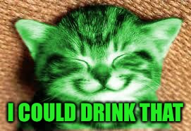 happy RayCat | I COULD DRINK THAT | image tagged in happy raycat | made w/ Imgflip meme maker