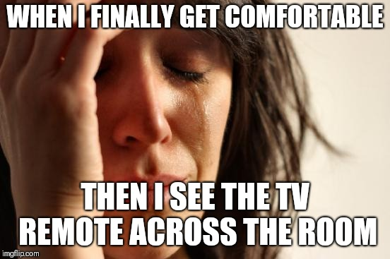 I'm way too lazy. I'll just look at a black screen for now. | WHEN I FINALLY GET COMFORTABLE THEN I SEE THE TV REMOTE ACROSS THE ROOM | image tagged in memes,first world problems,lazy,nameless2016 | made w/ Imgflip meme maker