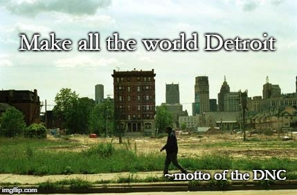 Detroit | Make all the world Detroit ~motto of the DNC | image tagged in detroit ghetto | made w/ Imgflip meme maker