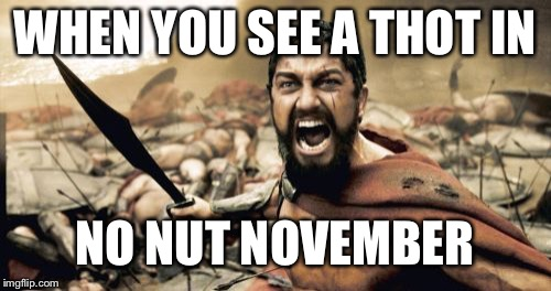 Sparta Leonidas | WHEN YOU SEE A THOT IN NO NUT NOVEMBER | image tagged in memes,sparta leonidas | made w/ Imgflip meme maker