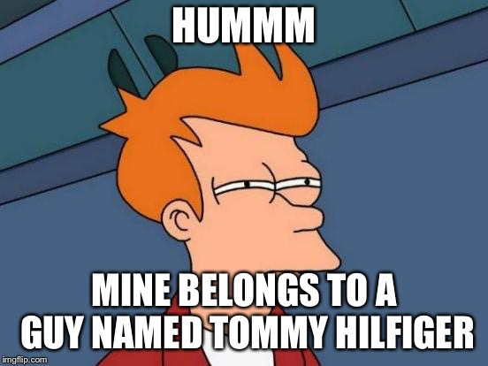 Futurama Fry Meme | HUMMM MINE BELONGS TO A GUY NAMED TOMMY HILFIGER | image tagged in memes,futurama fry | made w/ Imgflip meme maker