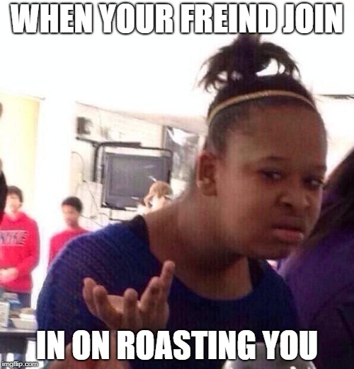 Black Girl Wat Meme | WHEN YOUR FREIND JOIN IN ON ROASTING YOU | image tagged in memes,black girl wat | made w/ Imgflip meme maker