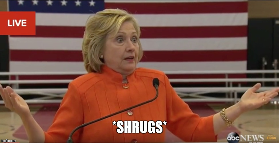 Hillary Clinton IDK | *SHRUGS* | image tagged in hillary clinton idk | made w/ Imgflip meme maker