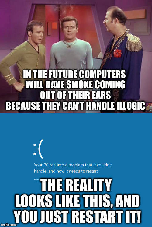 The Liar's Paradox! | IN THE FUTURE COMPUTERS WILL HAVE SMOKE COMING OUT OF THEIR EARS BECAUSE THEY CAN'T HANDLE ILLOGIC THE REALITY LOOKS LIKE THIS, AND YOU JUST | image tagged in star trek,windows,blue screen of death,androids,future,humor | made w/ Imgflip meme maker