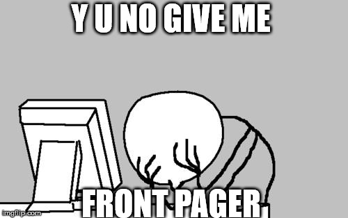 Y NOvember event | Y U NO GIVE ME FRONT PAGER | image tagged in memes,computer guy facepalm | made w/ Imgflip meme maker