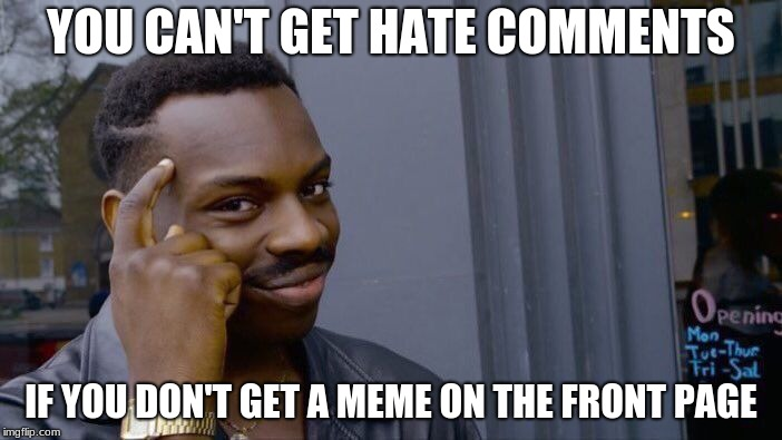 Roll Safe Think About It Meme | YOU CAN'T GET HATE COMMENTS IF YOU DON'T GET A MEME ON THE FRONT PAGE | image tagged in memes,roll safe think about it | made w/ Imgflip meme maker