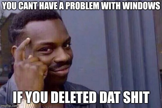 You cant - if you don't  | YOU CANT HAVE A PROBLEM WITH WINDOWS IF YOU DELETED DAT SHIT | image tagged in you cant - if you don't | made w/ Imgflip meme maker