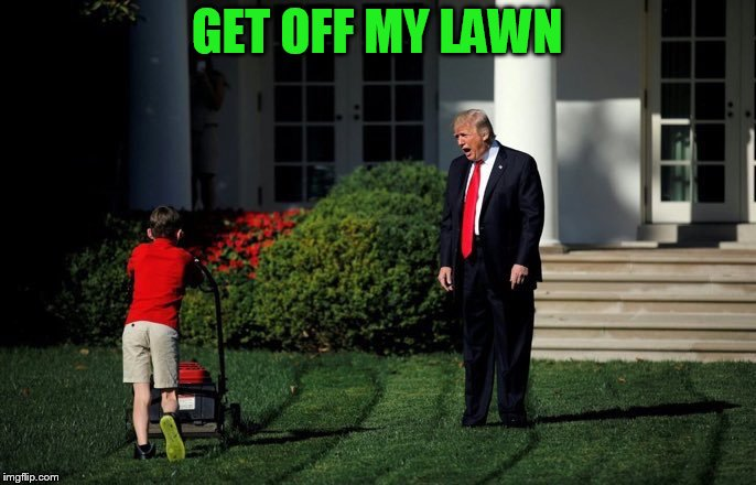 Trump Lawn Mower | GET OFF MY LAWN | image tagged in trump lawn mower | made w/ Imgflip meme maker