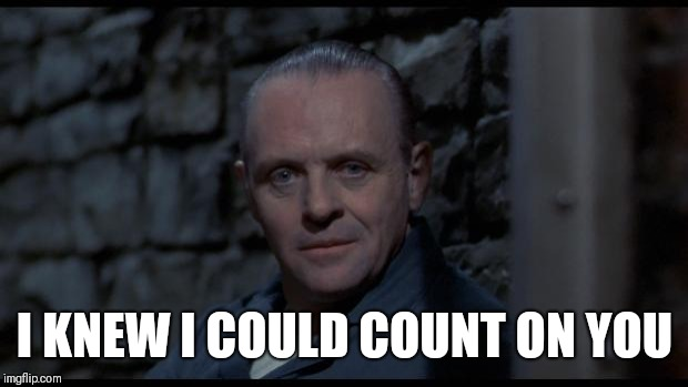 hannibal lecter silence of the lambs | I KNEW I COULD COUNT ON YOU | image tagged in hannibal lecter silence of the lambs | made w/ Imgflip meme maker